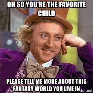 oh-so-youre-the-favorite-child-please-tell-me-more-about-this-fantasy-world-you-live-in.jpg